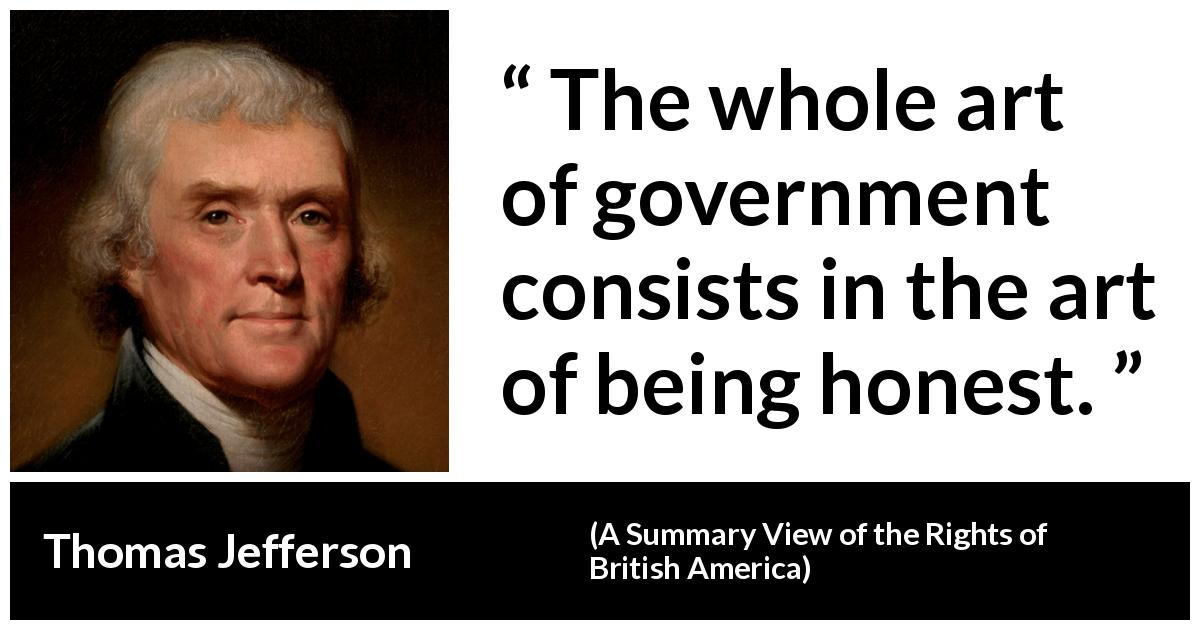 Thomas Jefferson quote about honesty from A Summary View of the Rights of British America (1774) - The whole art of government consists in the art of being honest.