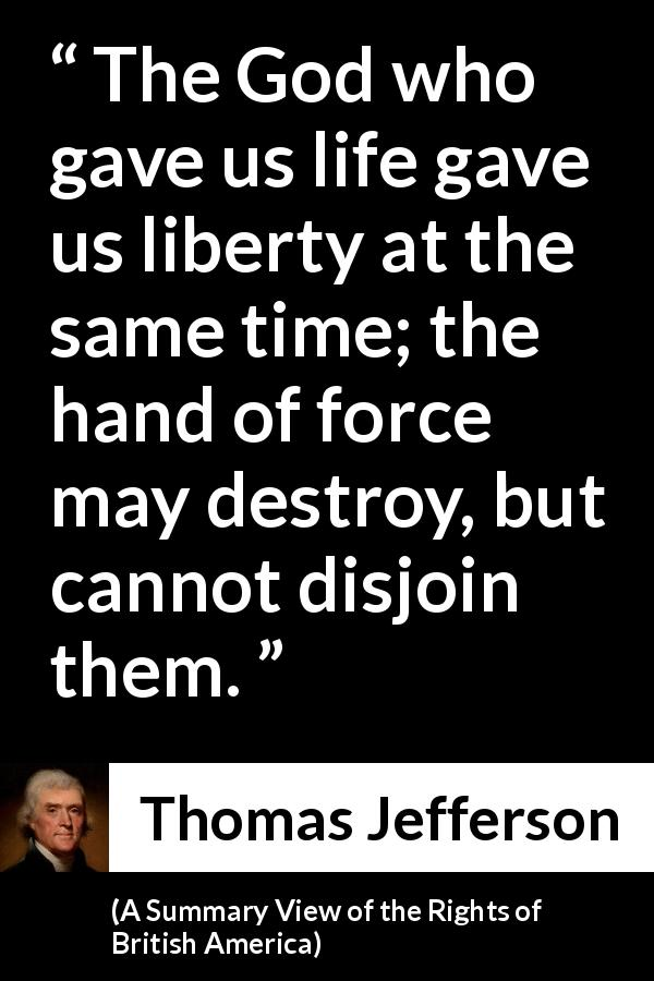 Thomas Jefferson quote about life from A Summary View of the Rights of British America (1774) - The God who gave us life gave us liberty at the same time; the hand of force may destroy, but cannot disjoin them.