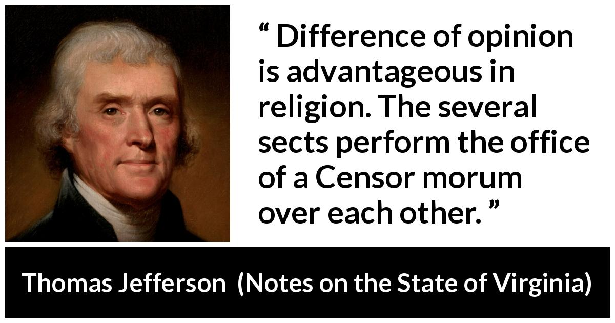 Thomas Jefferson quote about opinion from Notes on the State of Virginia (1785) - Difference of opinion is advantageous in religion. The several sects perform the office of a Censor morum over each other.