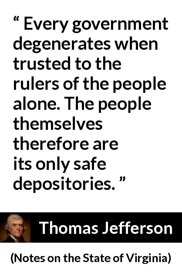 "Thomas Jefferson about people (""Notes on the State of Virginia"", 1785) - Every government degenerates when trusted to the rulers of the people alone. The people themselves therefore are its only safe depositories."