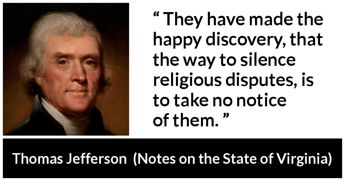 "Thomas Jefferson about silence (""Notes on the State of Virginia"", 1785) - They have made the happy discovery, that the way to silence religious disputes, is to take no notice of them."