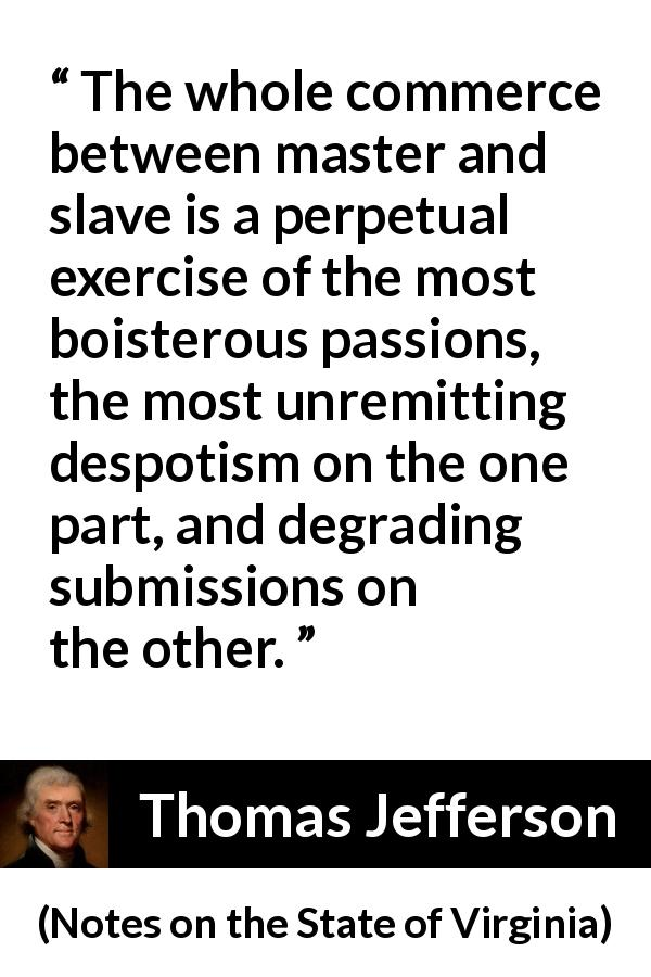 "Thomas Jefferson about slavery (""Notes on the State of Virginia"", 1785) - The whole commerce between master and slave is a perpetual exercise of the most boisterous passions, the most unremitting despotism on the one part, and degrading submissions on the other."