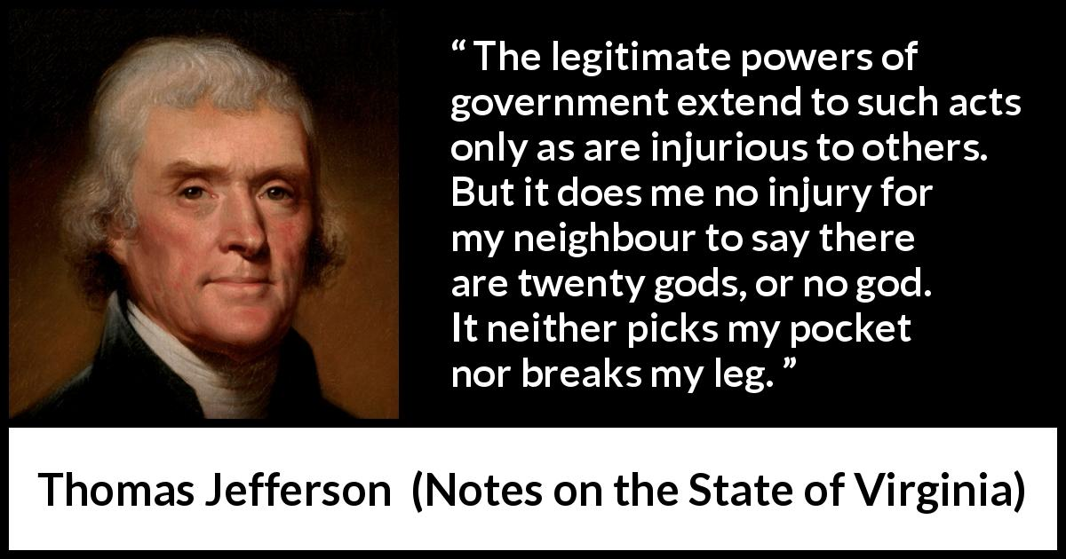 Thomas Jefferson - Notes on the State of Virginia - The legitimate powers of government extend to such acts only as are injurious to others. But it does me no injury for my neighbour to say there are twenty gods, or no god. It neither picks my pocket nor breaks my leg.