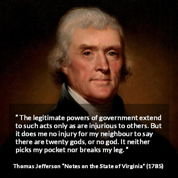 "Thomas Jefferson about speech (""Notes on the State of Virginia"", 1785) - The legitimate powers of government extend to such acts only as are injurious to others. But it does me no injury for my neighbour to say there are twenty gods, or no god. It neither picks my pocket nor breaks my leg."