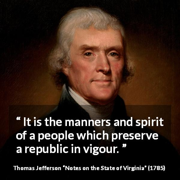 "Thomas Jefferson about spirit (""Notes on the State of Virginia"", 1785) - It is the manners and spirit of a people which preserve a republic in vigour."