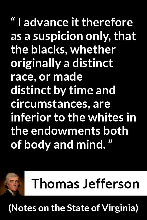Thomas Jefferson quote about suspicion from Notes on the State of Virginia (1785) - I advance it therefore as a suspicion only, that the blacks, whether originally a distinct race, or made distinct by time and circumstances, are inferior to the whites in the endowments both of body and mind.