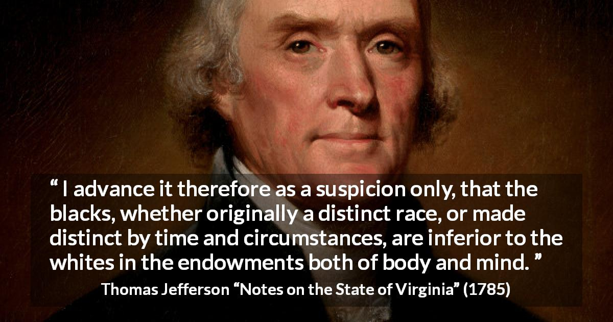 "Thomas Jefferson about suspicion (""Notes on the State of Virginia"", 1785) - I advance it therefore as a suspicion only, that the blacks, whether originally a distinct race, or made distinct by time and circumstances, are inferior to the whites in the endowments both of body and mind."