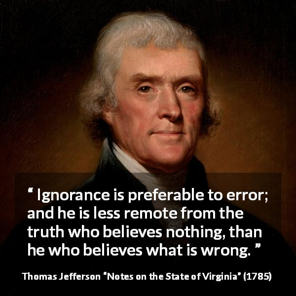 Thomas Jefferson quote about truth from Notes on the State of Virginia (1785) - Ignorance is preferable to error; and he is less remote from the truth who believes nothing, than he who believes what is wrong.