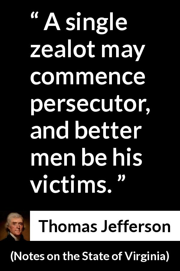 Thomas Jefferson quote about victim from Notes on the State of Virginia - A single zealot may commence persecutor, and better men be his victims.