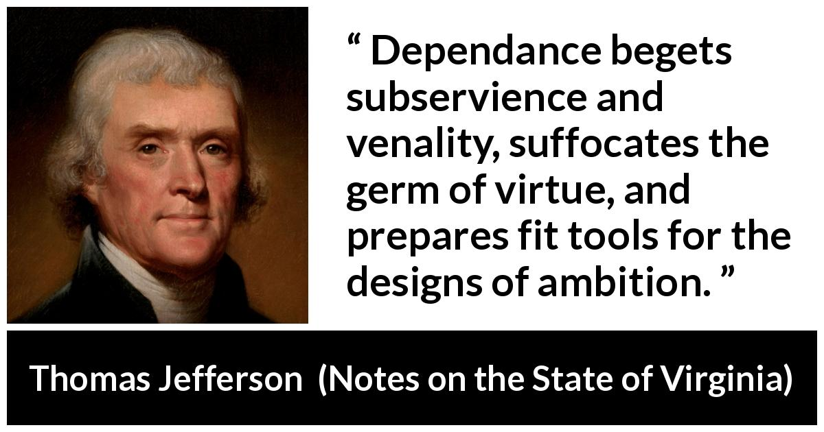 "Thomas Jefferson about virtue (""Notes on the State of Virginia"", 1785) - Dependance begets subservience and venality, suffocates the germ of virtue, and prepares fit tools for the designs of ambition."