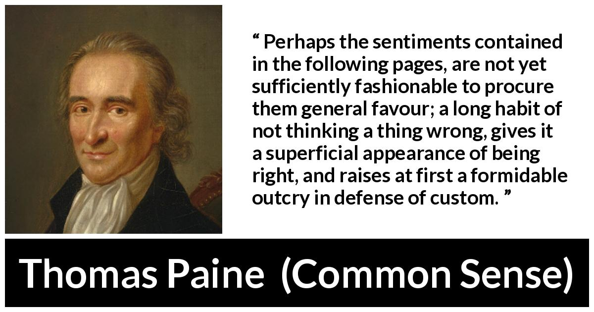 "Thomas Paine about appearance (""Common Sense"", 1776) - Perhaps the sentiments contained in the following pages, are not yet sufficiently fashionable to procure them general favour; a long habit of not thinking a thing wrong, gives it a superficial appearance of being right, and raises at first a formidable outcry in defense of custom."