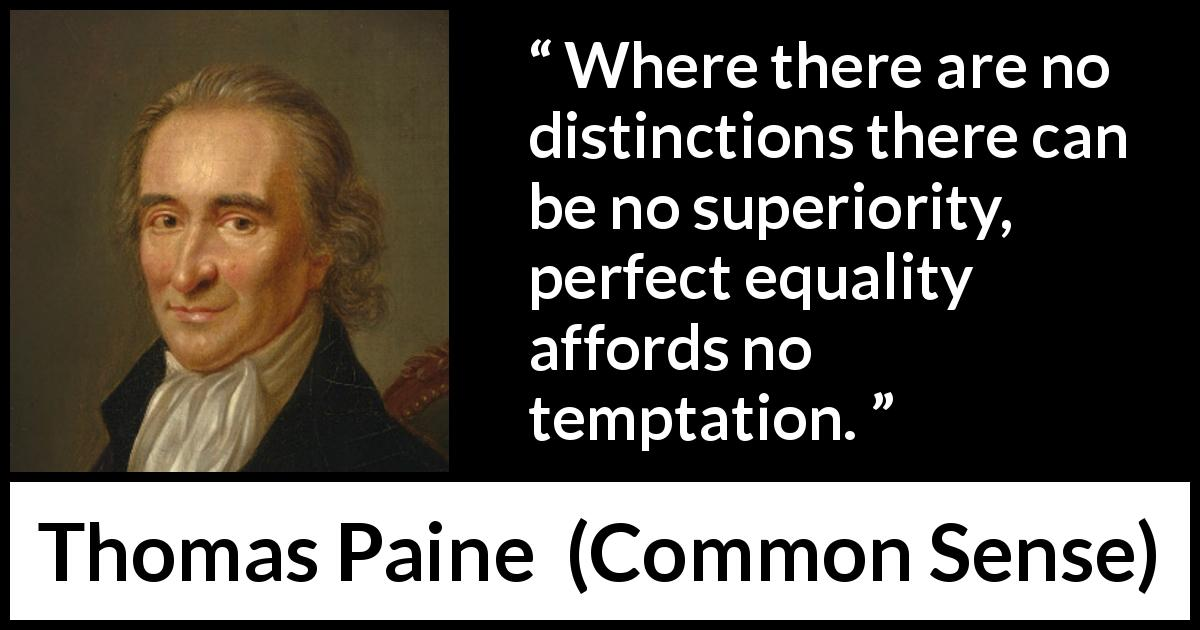 "Thomas Paine about equality (""Common Sense"", 1776) - Where there are no distinctions there can be no superiority, perfect equality affords no temptation."