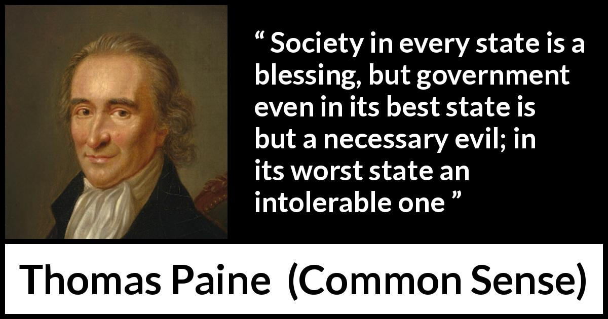 "Thomas Paine about evil (""Common Sense"", 1776) - Society in every state is a blessing, but government even in its best state is but a necessary evil; in its worst state an intolerable one"