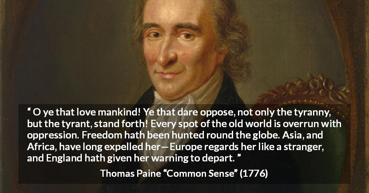 "Thomas Paine about freedom (""Common Sense"", 1776) - O ye that love mankind! Ye that dare oppose, not only the tyranny, but the tyrant, stand forth! Every spot of the old world is overrun with oppression. Freedom hath been hunted round the globe. Asia, and Africa, have long expelled her—Europe regards her like a stranger, and England hath given her warning to depart."