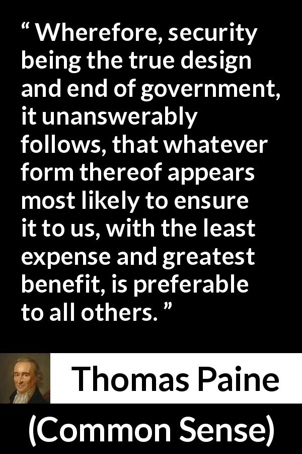 "Thomas Paine about government (""Common Sense"", 1776) - Wherefore, security being the true design and end of government, it unanswerably follows, that whatever form thereof appears most likely to ensure it to us, with the least expense and greatest benefit, is preferable to all others."
