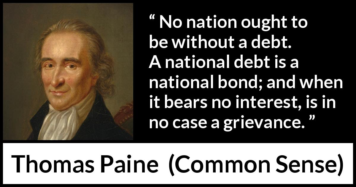 "Thomas Paine about interest (""Common Sense"", 1776) - No nation ought to be without a debt. A national debt is a national bond; and when it bears no interest, is in no case a grievance."