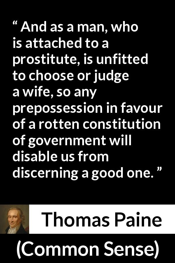 "Thomas Paine about judgement (""Common Sense"", 1776) - And as a man, who is attached to a prostitute, is unfitted to choose or judge a wife, so any prepossession in favour of a rotten constitution of government will disable us from discerning a good one."