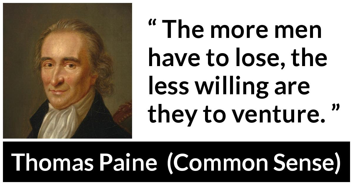 "Thomas Paine about loss (""Common Sense"", 1776) - The more men have to lose, the less willing are they to venture."
