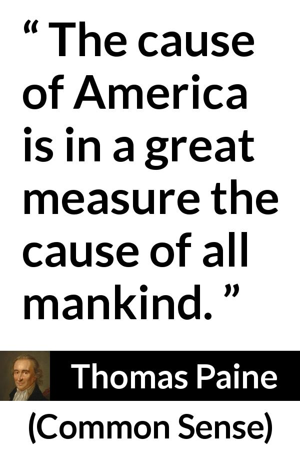 "Thomas Paine about mankind (""Common Sense"", 1776) - The cause of America is in a great measure the cause of all mankind."