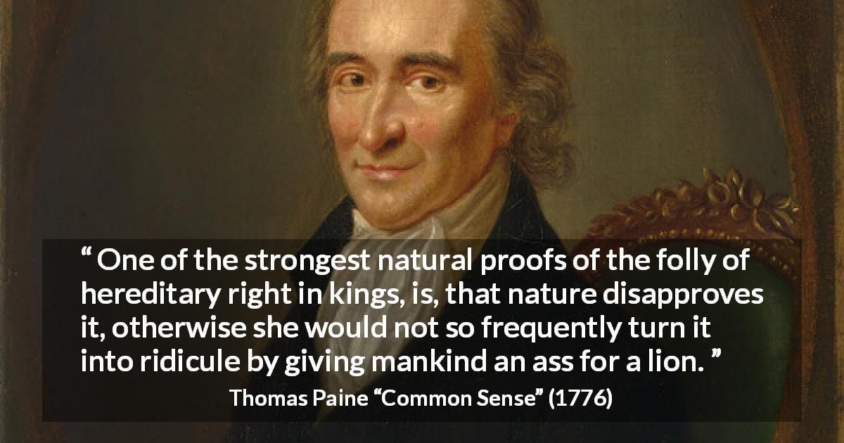 "Thomas Paine about monarchy (""Common Sense"", 1776) - One of the strongest natural proofs of the folly of hereditary right in kings, is, that nature disapproves it, otherwise she would not so frequently turn it into ridicule by giving mankind an ass for a lion."