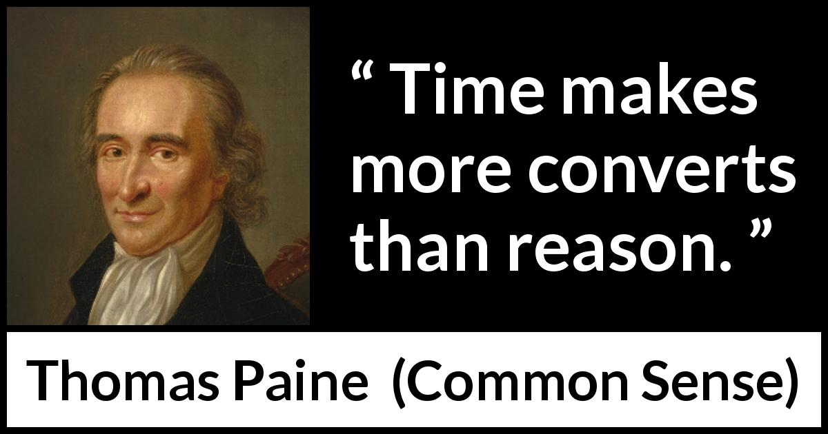 "Thomas Paine about reason (""Common Sense"", 1776) - Time makes more converts than reason."