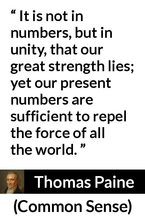 Thomas Paine quote about strength from Common Sense (1776) - It is not in numbers, but in unity, that our great strength lies; yet our present numbers are sufficient to repel the force of all the world.