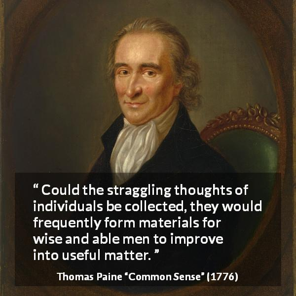 "Thomas Paine about wisdom (""Common Sense"", 1776) - Could the straggling thoughts of individuals be collected, they would frequently form materials for wise and able men to improve into useful matter."