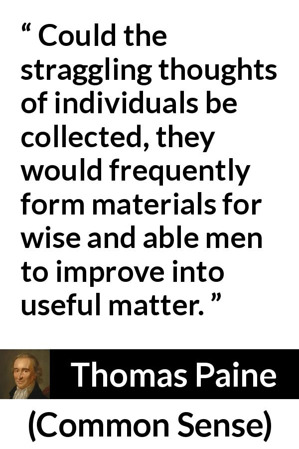 Thomas Paine - Common Sense - Could the straggling thoughts of individuals be collected, they would frequently form materials for wise and able men to improve into useful matter.