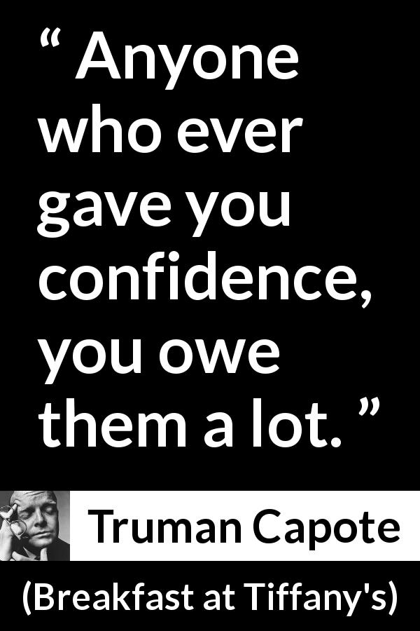 "Truman Capote about confidence (""Breakfast at Tiffany's"", 1958) - Anyone who ever gave you confidence, you owe them a lot."