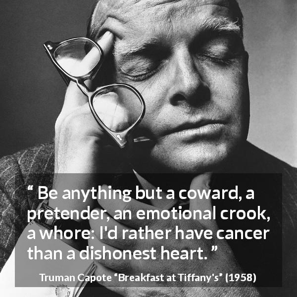 Truman Capote quote about honesty from Breakfast at Tiffany's - Be anything but a coward, a pretender, an emotional crook, a whore: I'd rather have cancer than a dishonest heart.
