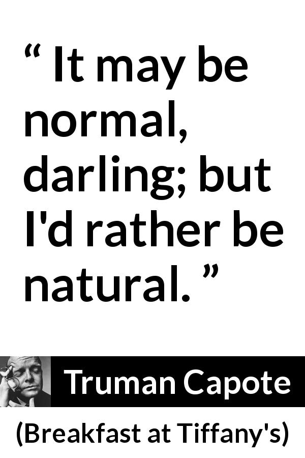 "Truman Capote about self (""Breakfast at Tiffany's"", 1958) - It may be normal, darling; but I'd rather be natural."