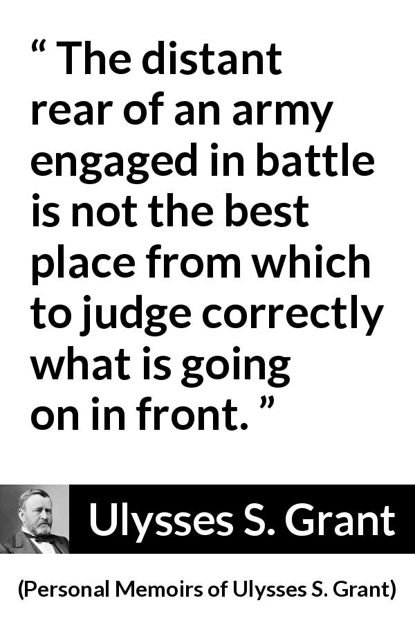 "Ulysses S. Grant about battle (""Personal Memoirs of Ulysses S. Grant"", 1885) - The distant rear of an army engaged in battle is not the best place from which to judge correctly what is going on in front."