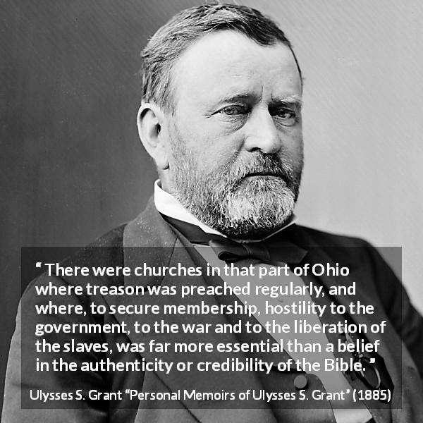 "Ulysses S. Grant about belief (""Personal Memoirs of Ulysses S. Grant"", 1885) - There were churches in that part of Ohio where treason was preached regularly, and where, to secure membership, hostility to the government, to the war and to the liberation of the slaves, was far more essential than a belief in the authenticity or credibility of the Bible."