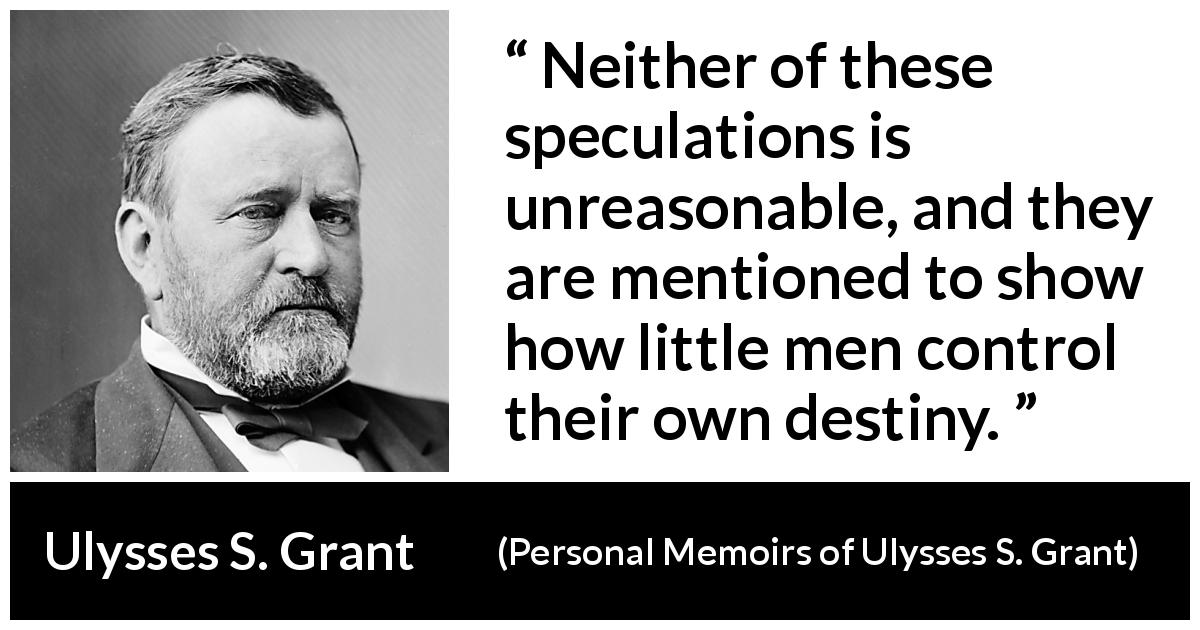 "Ulysses S. Grant about destiny (""Personal Memoirs of Ulysses S. Grant"", 1885) - Neither of these speculations is unreasonable, and they are mentioned to show how little men control their own destiny."