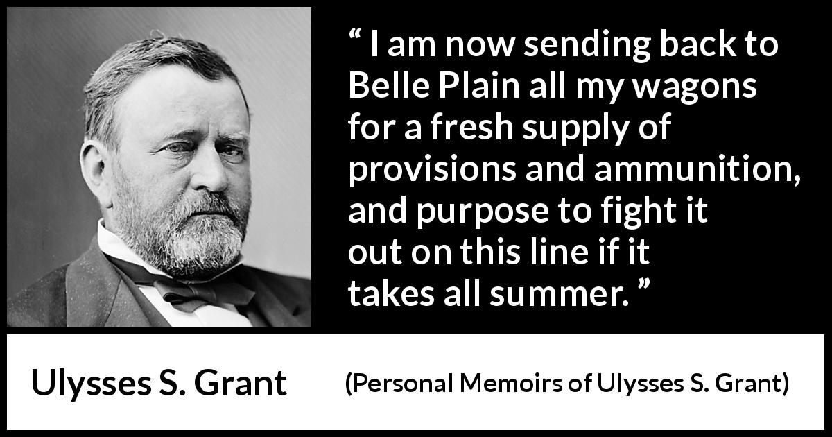 "Ulysses S. Grant about fight (""Personal Memoirs of Ulysses S. Grant"", 1885) - I am now sending back to Belle Plain all my wagons for a fresh supply of provisions and ammunition, and purpose to fight it out on this line if it takes all summer."