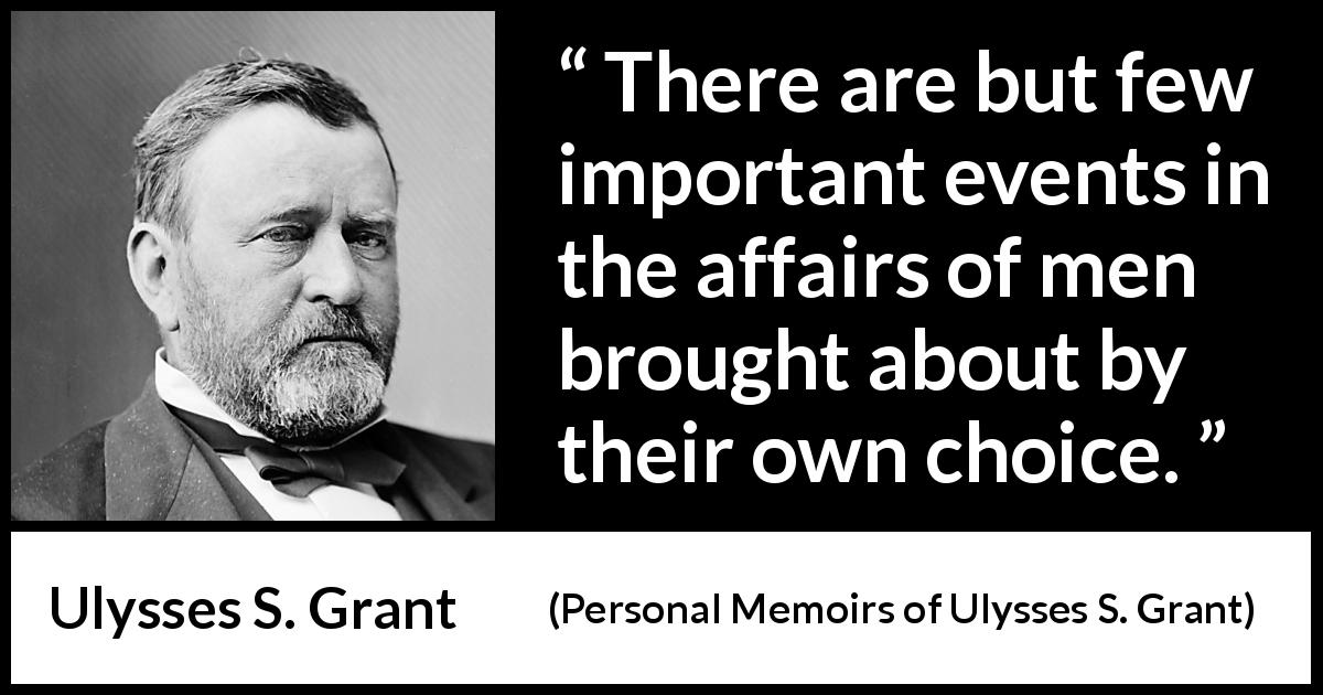"Ulysses S. Grant about freedom (""Personal Memoirs of Ulysses S. Grant"", 1885) - There are but few important events in the affairs of men brought about by their own choice."