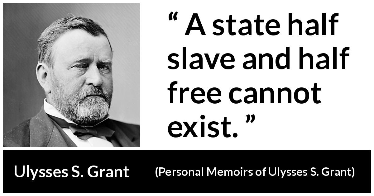 Ulysses S. Grant quote about freedom from Personal Memoirs of Ulysses S. Grant - A state half slave and half free cannot exist.