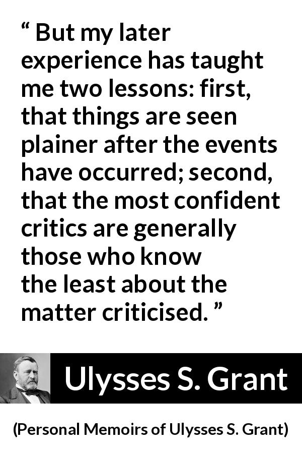 "Ulysses S. Grant about knowledge (""Personal Memoirs of Ulysses S. Grant"", 1885) - But my later experience has taught me two lessons: first, that things are seen plainer after the events have occurred; second, that the most confident critics are generally those who know the least about the matter criticised."