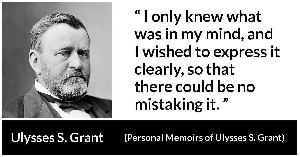 "Ulysses S. Grant about mind (""Personal Memoirs of Ulysses S. Grant"", 1885) - I only knew what was in my mind, and I wished to express it clearly, so that there could be no mistaking it."