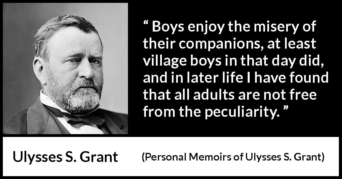"Ulysses S. Grant about misery (""Personal Memoirs of Ulysses S. Grant"", 1885) - Boys enjoy the misery of their companions, at least village boys in that day did, and in later life I have found that all adults are not free from the peculiarity."