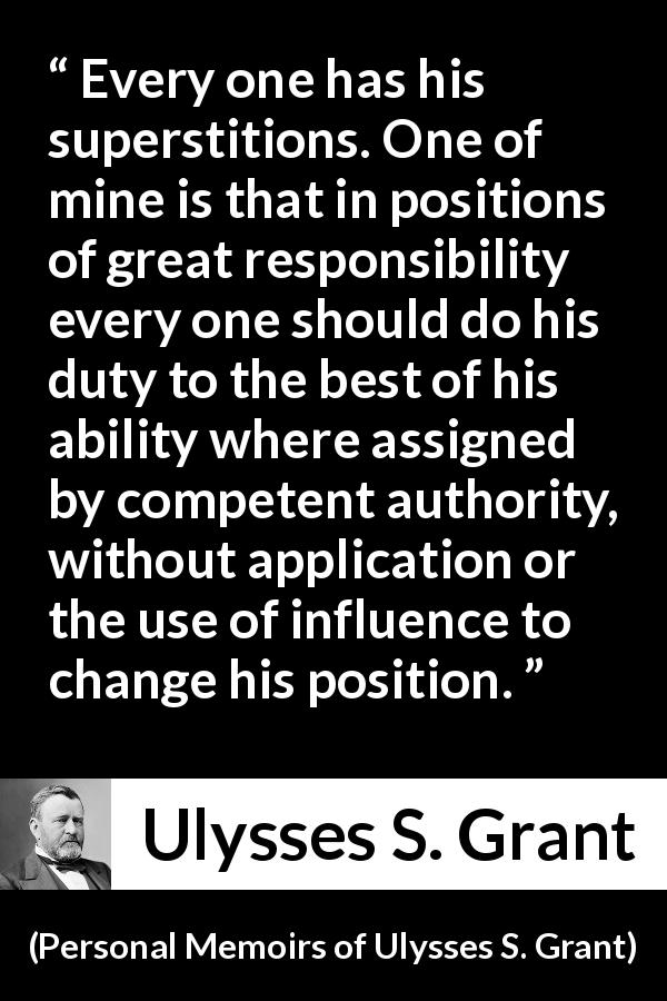 "Ulysses S. Grant about responsibility (""Personal Memoirs of Ulysses S. Grant"", 1885) - Every one has his superstitions. One of mine is that in positions of great responsibility every one should do his duty to the best of his ability where assigned by competent authority, without application or the use of influence to change his position."