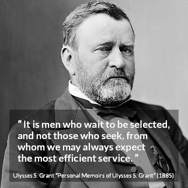 "Ulysses S. Grant about seeking (""Personal Memoirs of Ulysses S. Grant"", 1885) - It is men who wait to be selected, and not those who seek, from whom we may always expect the most efficient service."