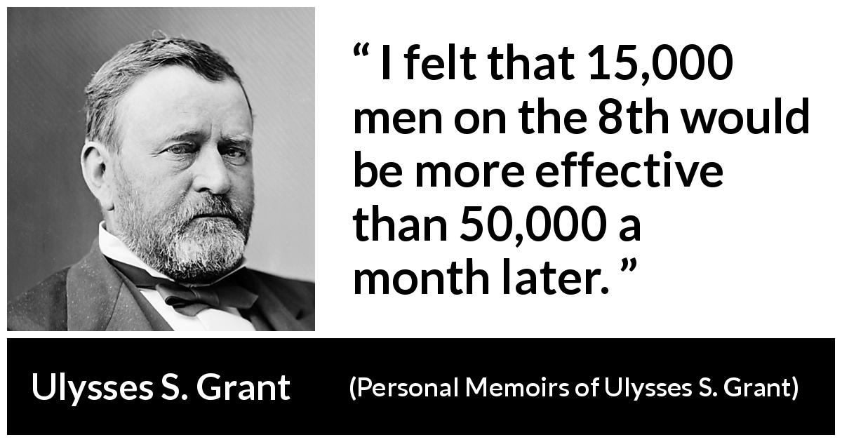 "Ulysses S. Grant about speed (""Personal Memoirs of Ulysses S. Grant"", 1885) - I felt that 15,000 men on the 8th would be more effective than 50,000 a month later."