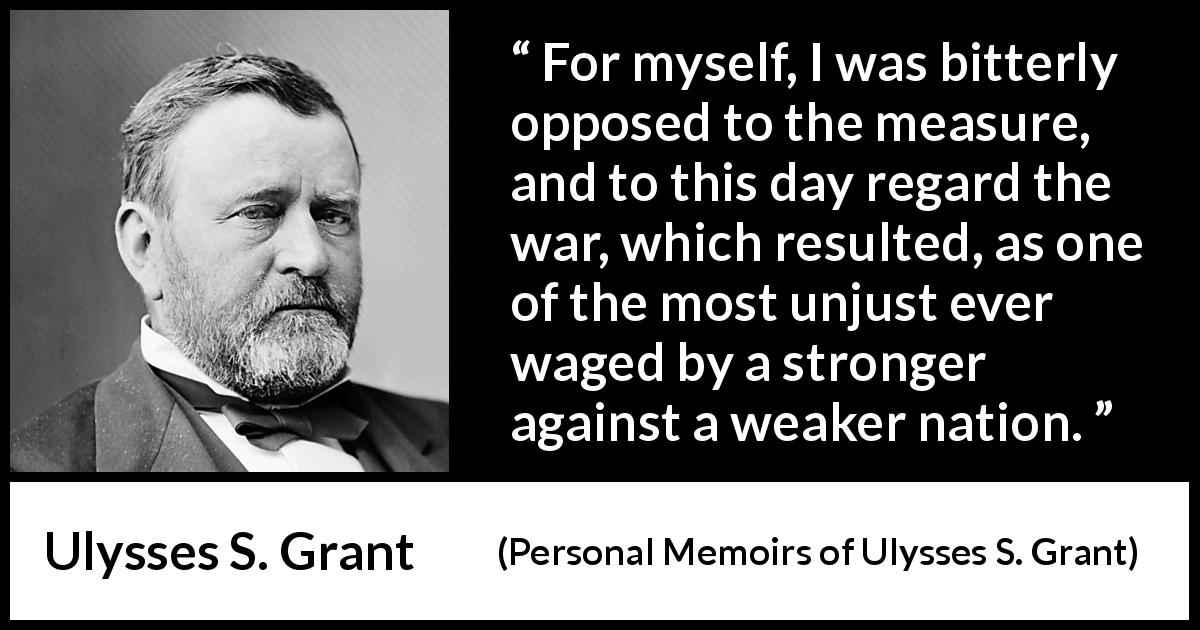 "Ulysses S. Grant about strength (""Personal Memoirs of Ulysses S. Grant"", 1885) - For myself, I was bitterly opposed to the measure, and to this day regard the war, which resulted, as one of the most unjust ever waged by a stronger against a weaker nation."