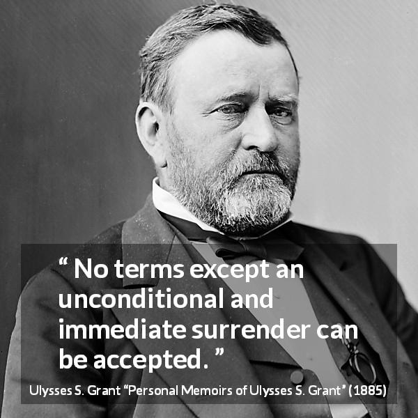 "Ulysses S. Grant about surrender (""Personal Memoirs of Ulysses S. Grant"", 1885) - No terms except an unconditional and immediate surrender can be accepted."