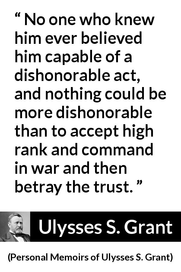 "Ulysses S. Grant about trust (""Personal Memoirs of Ulysses S. Grant"", 1885) - No one who knew him ever believed him capable of a dishonorable act, and nothing could be more dishonorable than to accept high rank and command in war and then betray the trust."