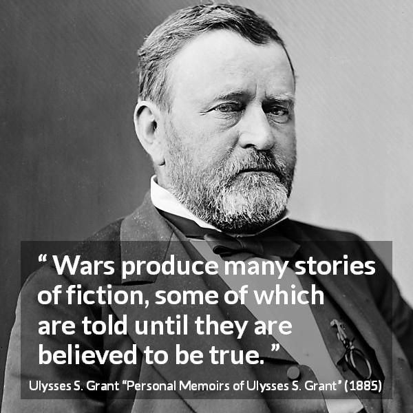 "Ulysses S. Grant about truth (""Personal Memoirs of Ulysses S. Grant"", 1885) - Wars produce many stories of fiction, some of which are told until they are believed to be true."