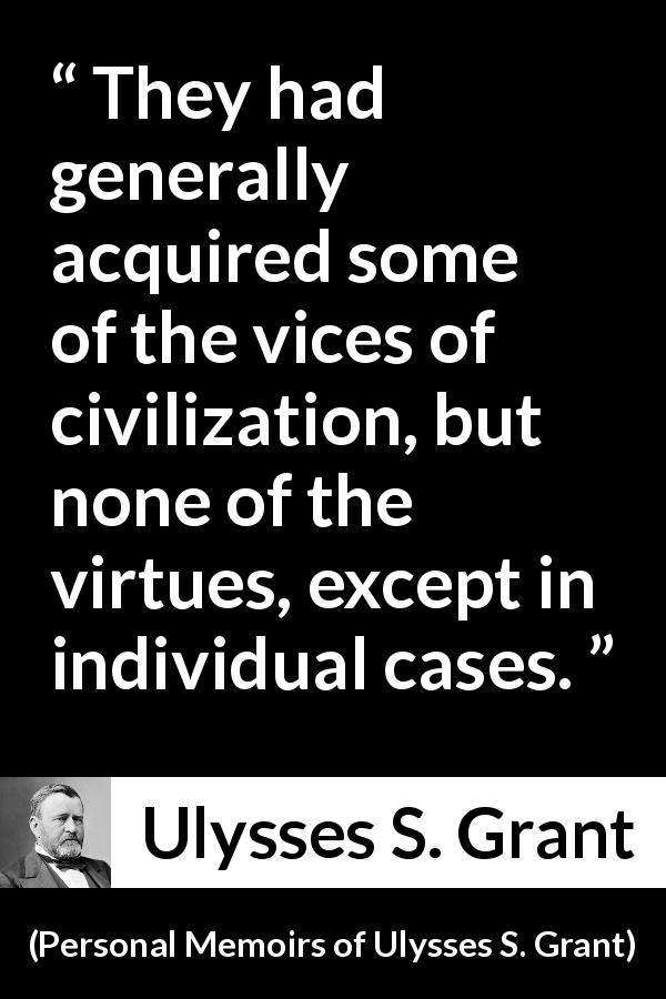 "Ulysses S. Grant about virtue (""Personal Memoirs of Ulysses S. Grant"", 1885) - They had generally acquired some of the vices of civilization, but none of the virtues, except in individual cases."