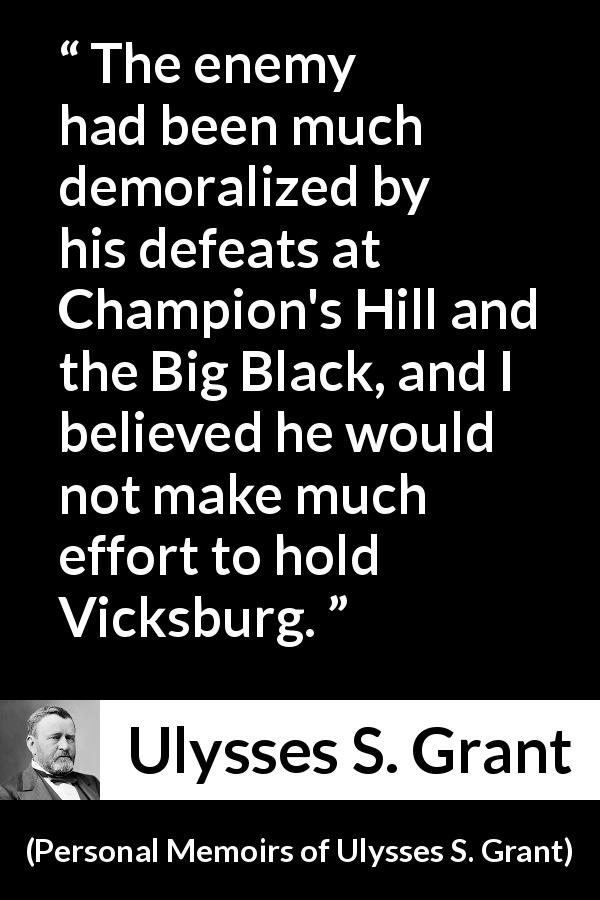 "Ulysses S. Grant about war (""Personal Memoirs of Ulysses S. Grant"", 1885) - The enemy had been much demoralized by his defeats at Champion's Hill and the Big Black, and I believed he would not make much effort to hold Vicksburg."