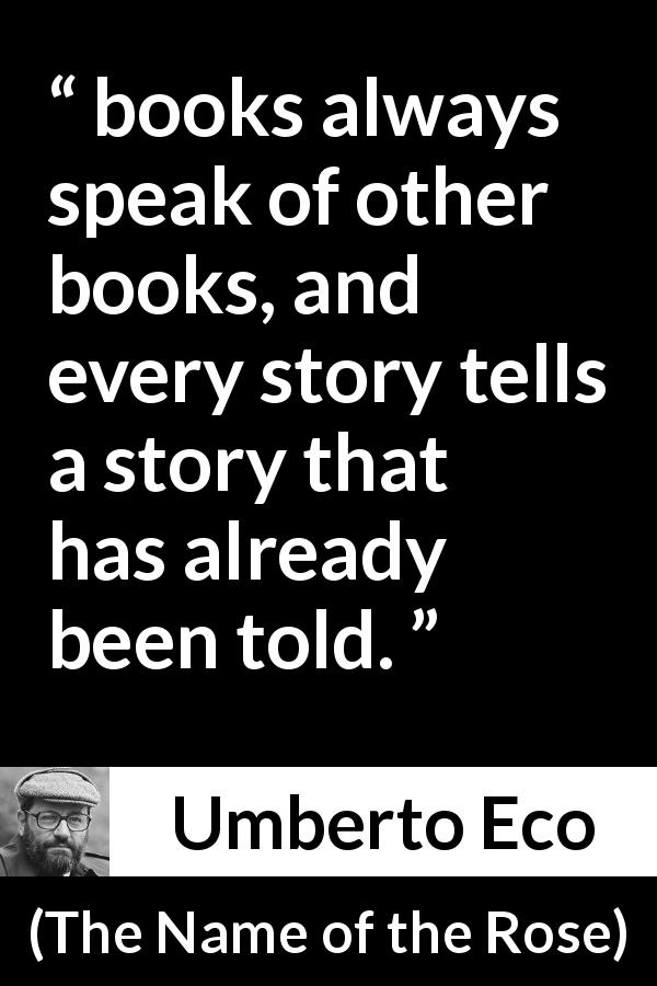 "Umberto Eco about books (""The Name of the Rose"", 1980) - books always speak of other books, and every story tells a story that has already been told."